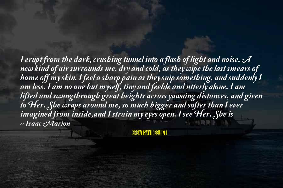 Feel So Alone Sayings By Isaac Marion: I erupt from the dark, crushing tunnel into a flash of light and noise. A