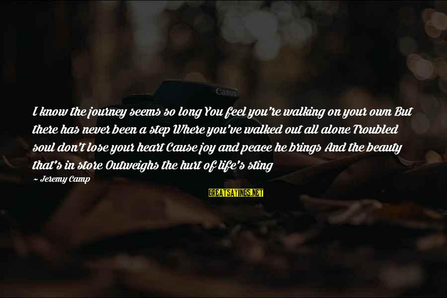 Feel So Alone Sayings By Jeremy Camp: I know the journey seems so long You feel you're walking on your own But