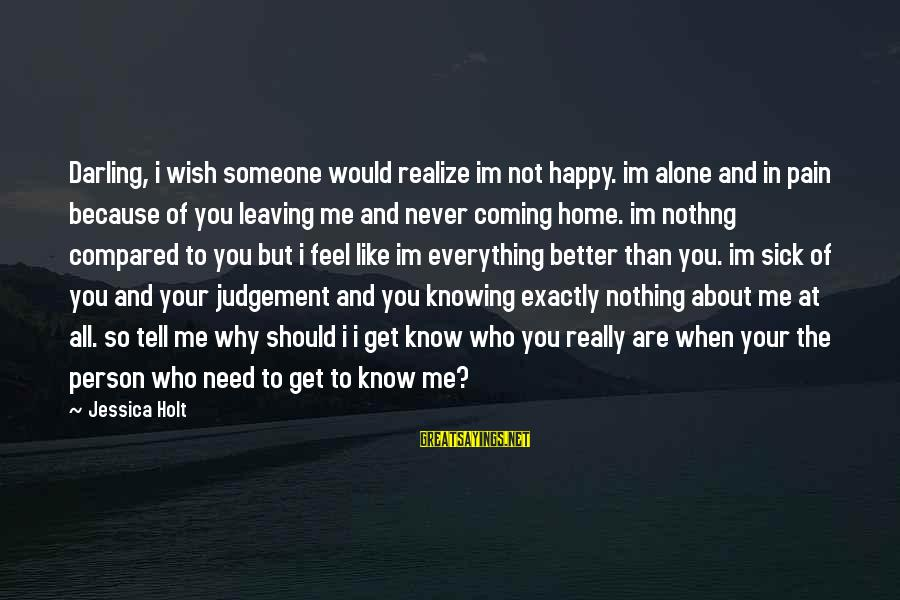 Feel So Alone Sayings By Jessica Holt: Darling, i wish someone would realize im not happy. im alone and in pain because