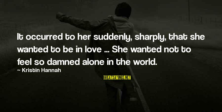 Feel So Alone Sayings By Kristin Hannah: It occurred to her suddenly, sharply, that she wanted to be in love ... She