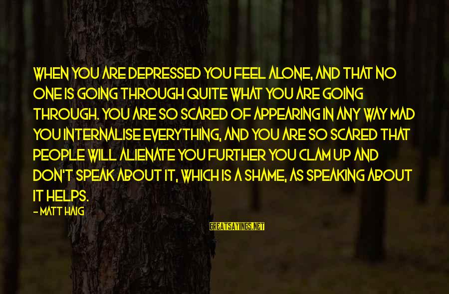 Feel So Alone Sayings By Matt Haig: When you are depressed you feel alone, and that no one is going through quite