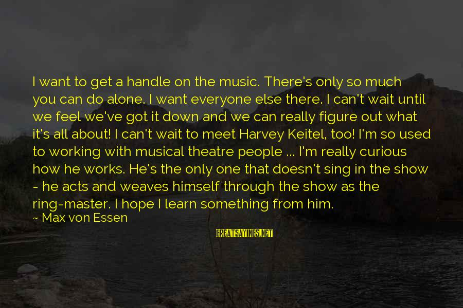 Feel So Alone Sayings By Max Von Essen: I want to get a handle on the music. There's only so much you can