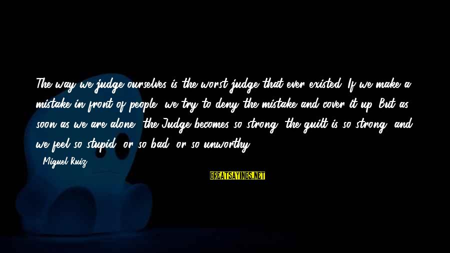 Feel So Alone Sayings By Miguel Ruiz: The way we judge ourselves is the worst judge that ever existed. If we make