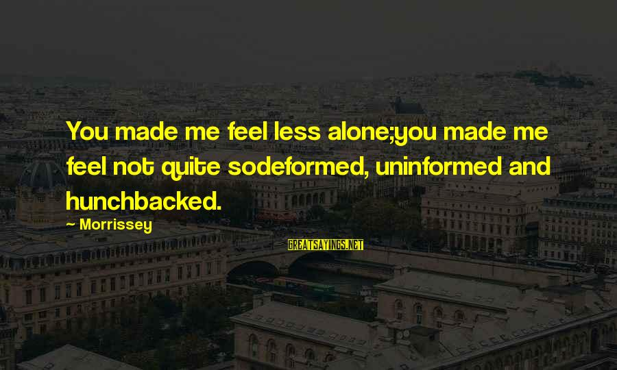 Feel So Alone Sayings By Morrissey: You made me feel less alone;you made me feel not quite sodeformed, uninformed and hunchbacked.