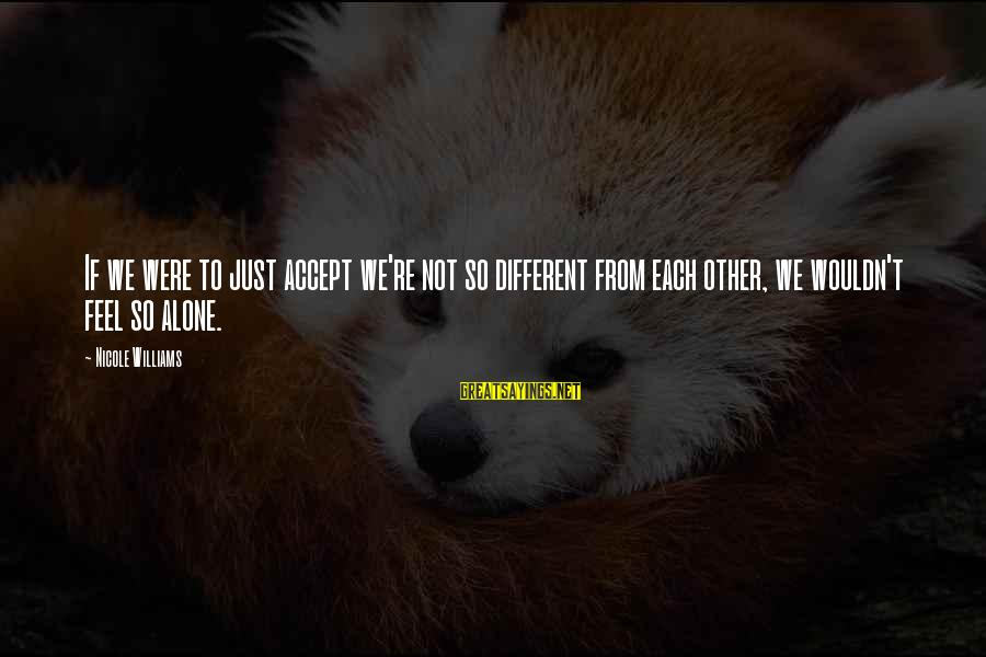 Feel So Alone Sayings By Nicole Williams: If we were to just accept we're not so different from each other, we wouldn't