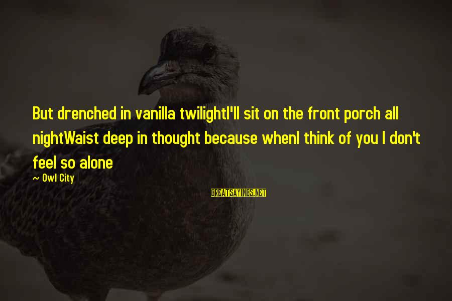 Feel So Alone Sayings By Owl City: But drenched in vanilla twilightI'll sit on the front porch all nightWaist deep in thought
