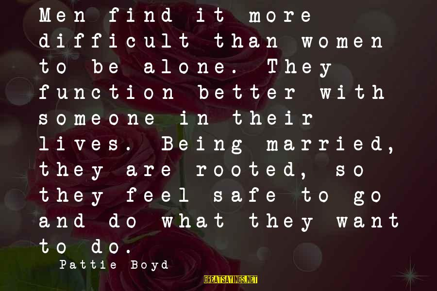 Feel So Alone Sayings By Pattie Boyd: Men find it more difficult than women to be alone. They function better with someone