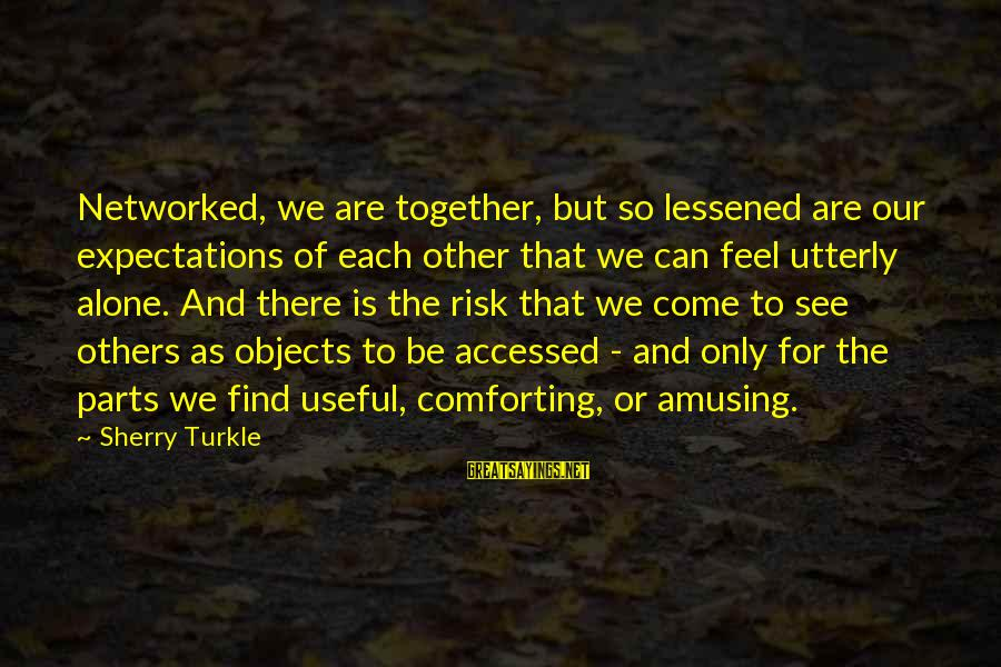 Feel So Alone Sayings By Sherry Turkle: Networked, we are together, but so lessened are our expectations of each other that we