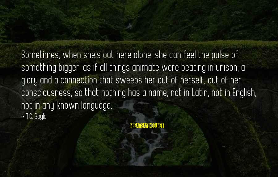 Feel So Alone Sayings By T.C. Boyle: Sometimes, when she's out here alone, she can feel the pulse of something bigger, as