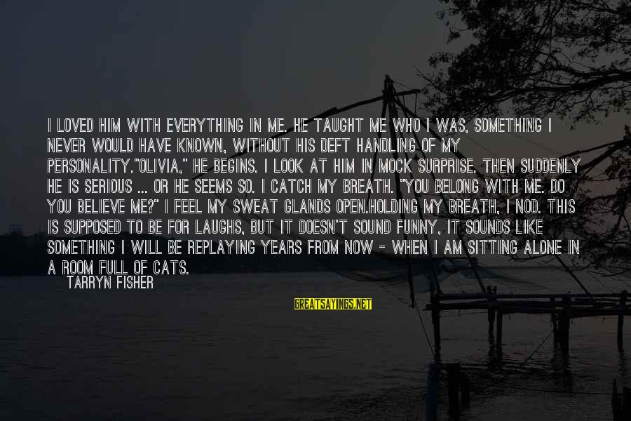 Feel So Alone Sayings By Tarryn Fisher: I loved him with everything in me. He taught me who I was, something I