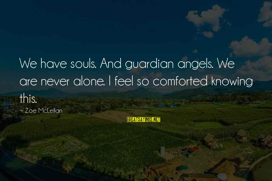 Feel So Alone Sayings By Zoe McLellan: We have souls. And guardian angels. We are never alone. I feel so comforted knowing