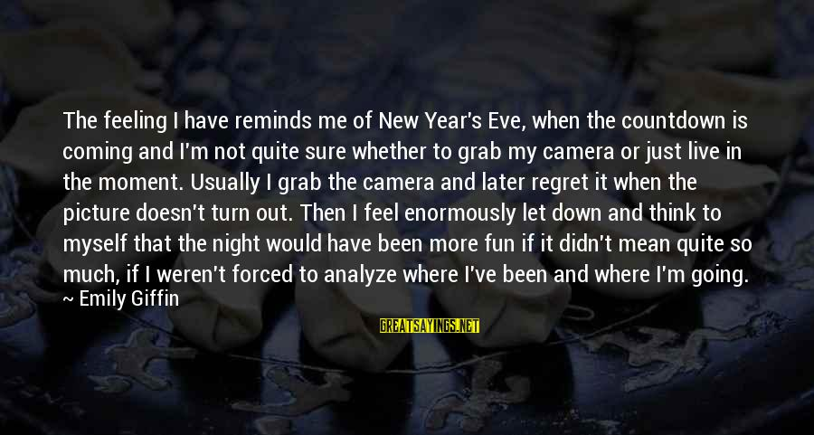 Feel So Let Down Sayings By Emily Giffin: The feeling I have reminds me of New Year's Eve, when the countdown is coming
