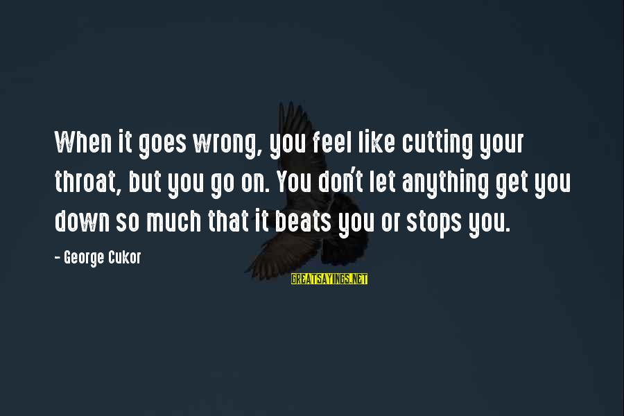 Feel So Let Down Sayings By George Cukor: When it goes wrong, you feel like cutting your throat, but you go on. You