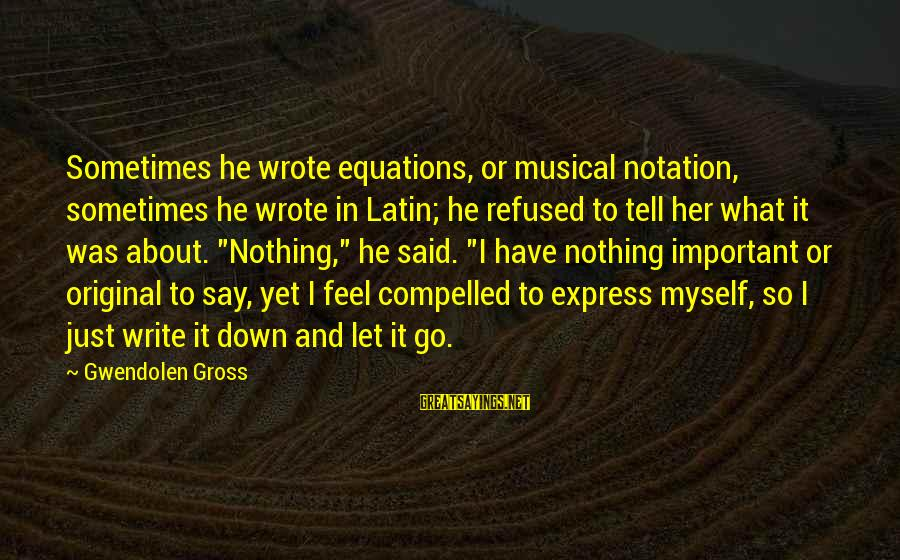 Feel So Let Down Sayings By Gwendolen Gross: Sometimes he wrote equations, or musical notation, sometimes he wrote in Latin; he refused to