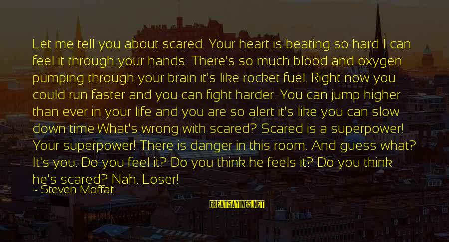Feel So Let Down Sayings By Steven Moffat: Let me tell you about scared. Your heart is beating so hard I can feel