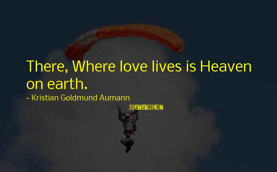 Feeling Binata Sayings By Kristian Goldmund Aumann: There, Where love lives is Heaven on earth.
