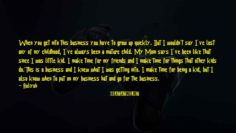 Feeling Bored And Lonely Sayings By Aaliyah: When you get into this business you have to grow up quickly. But I wouldn't