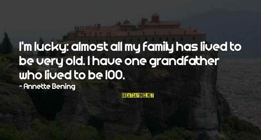 Feeling Bored And Lonely Sayings By Annette Bening: I'm lucky: almost all my family has lived to be very old. I have one