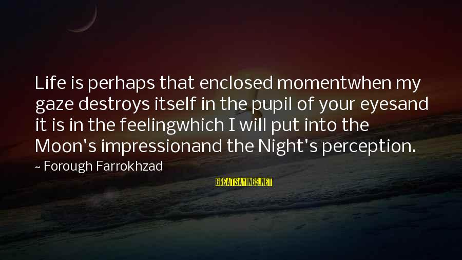 Feeling Enclosed Sayings By Forough Farrokhzad: Life is perhaps that enclosed momentwhen my gaze destroys itself in the pupil of your