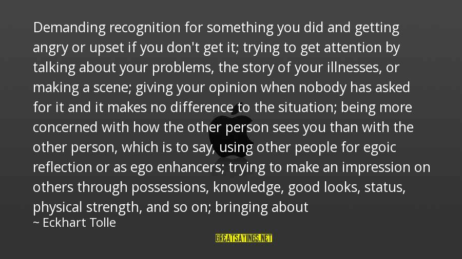 Feeling Important To Someone Sayings By Eckhart Tolle: Demanding recognition for something you did and getting angry or upset if you don't get
