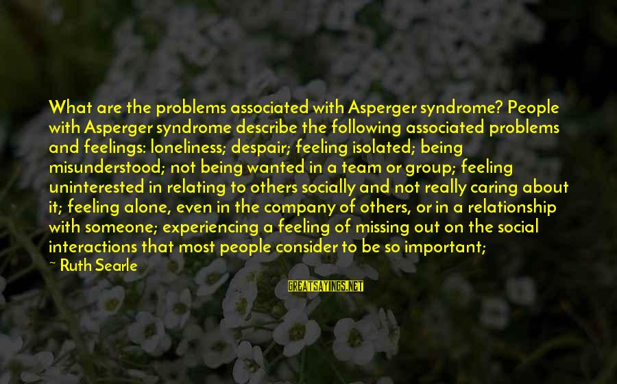 Feeling Important To Someone Sayings By Ruth Searle: What are the problems associated with Asperger syndrome? People with Asperger syndrome describe the following