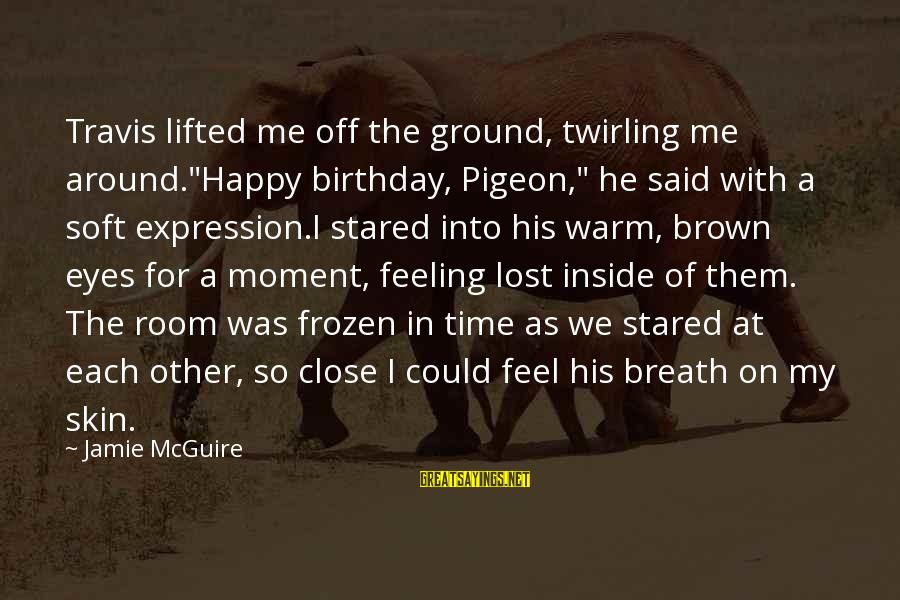 """Feeling Lost Inside Sayings By Jamie McGuire: Travis lifted me off the ground, twirling me around.""""Happy birthday, Pigeon,"""" he said with a"""