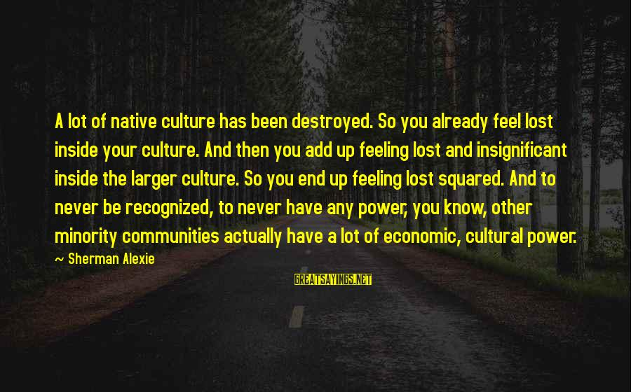 Feeling Lost Inside Sayings By Sherman Alexie: A lot of native culture has been destroyed. So you already feel lost inside your