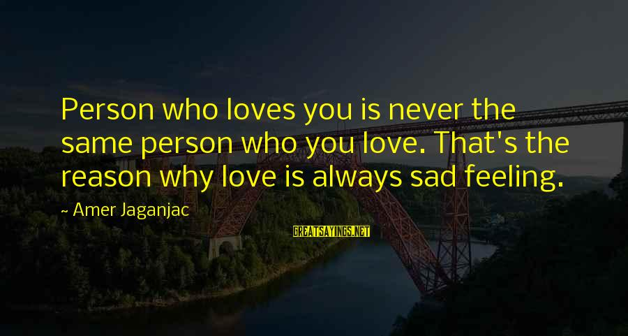 Feeling Sad For No Reason Sayings By Amer Jaganjac: Person who loves you is never the same person who you love. That's the reason