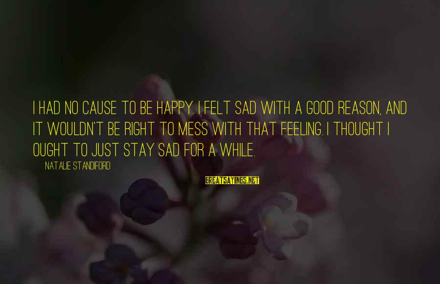 Feeling Sad For No Reason Sayings By Natalie Standiford: I had no cause to be happy. I felt sad with a good reason, and