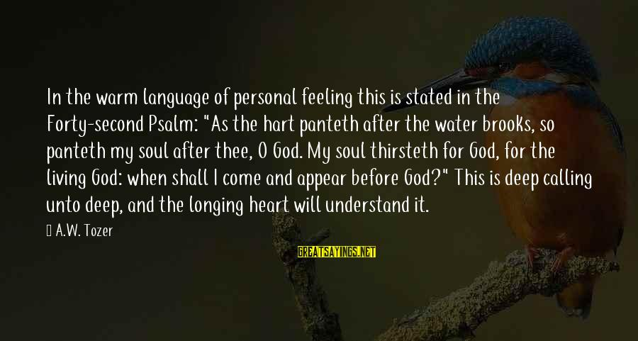 """Feeling Second Best Sayings By A.W. Tozer: In the warm language of personal feeling this is stated in the Forty-second Psalm: """"As"""