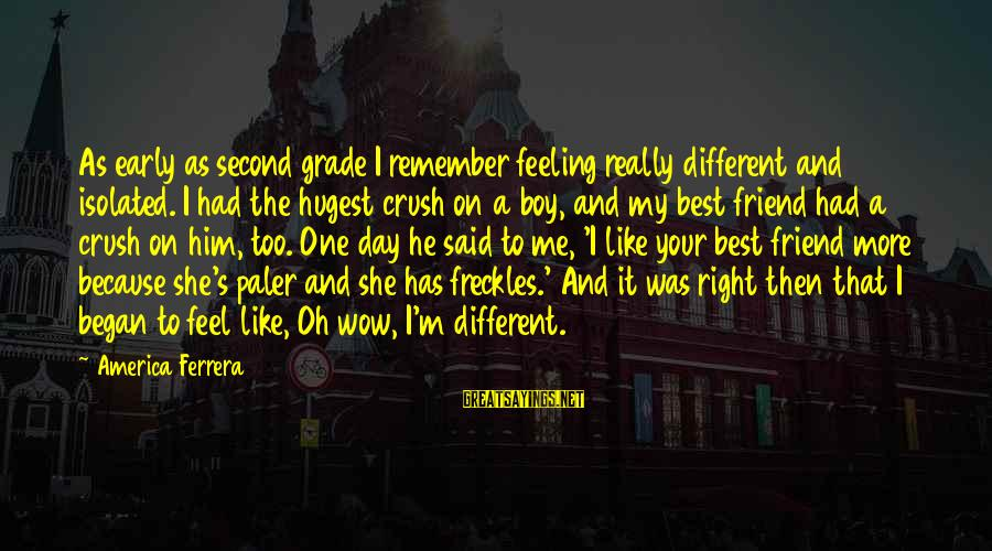 Feeling Second Best Sayings By America Ferrera: As early as second grade I remember feeling really different and isolated. I had the
