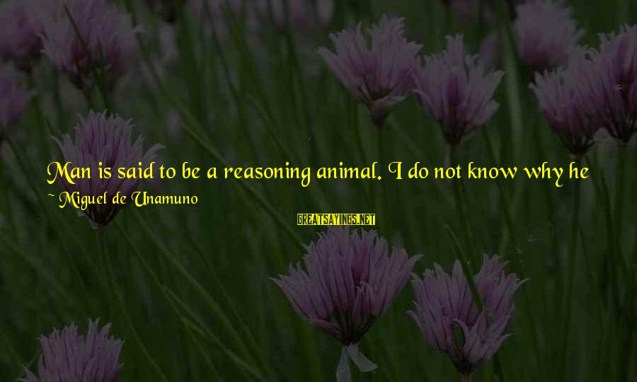 Feeling Second Best Sayings By Miguel De Unamuno: Man is said to be a reasoning animal. I do not know why he has