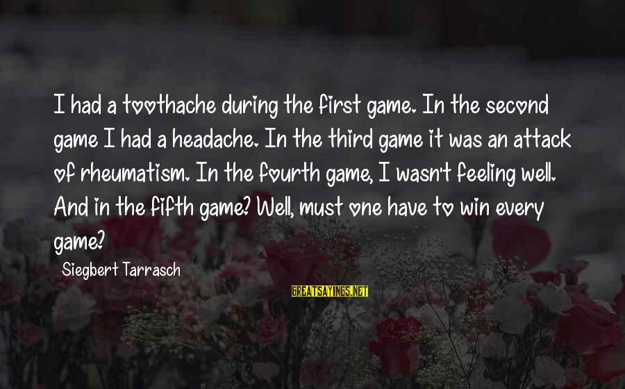 Feeling Second Best Sayings By Siegbert Tarrasch: I had a toothache during the first game. In the second game I had a