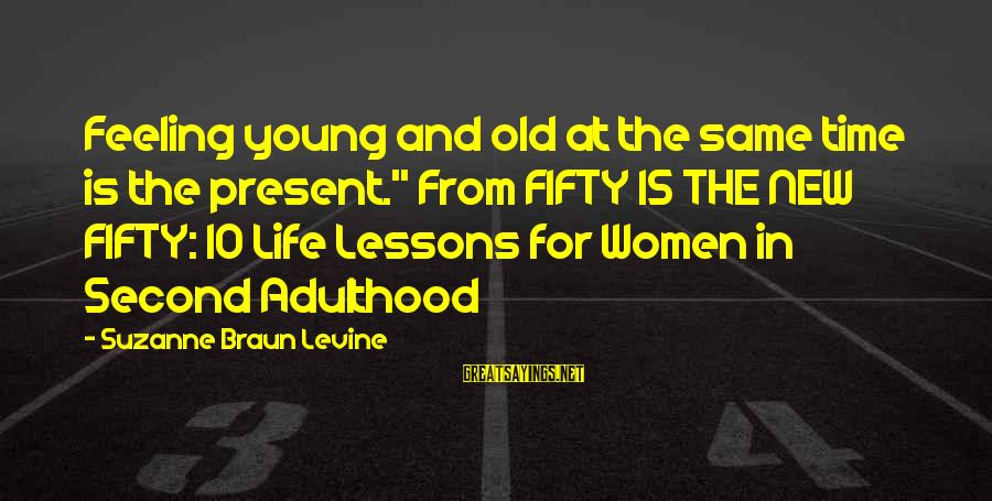"""Feeling Second Best Sayings By Suzanne Braun Levine: Feeling young and old at the same time is the present."""" From FIFTY IS THE"""