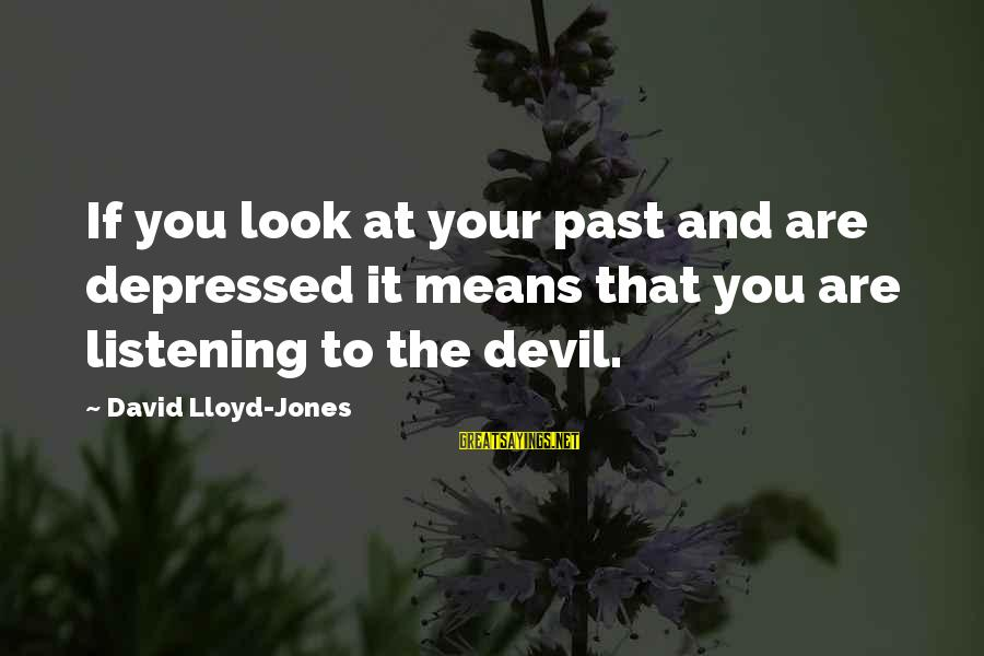 Feeling Things Deeply Sayings By David Lloyd-Jones: If you look at your past and are depressed it means that you are listening