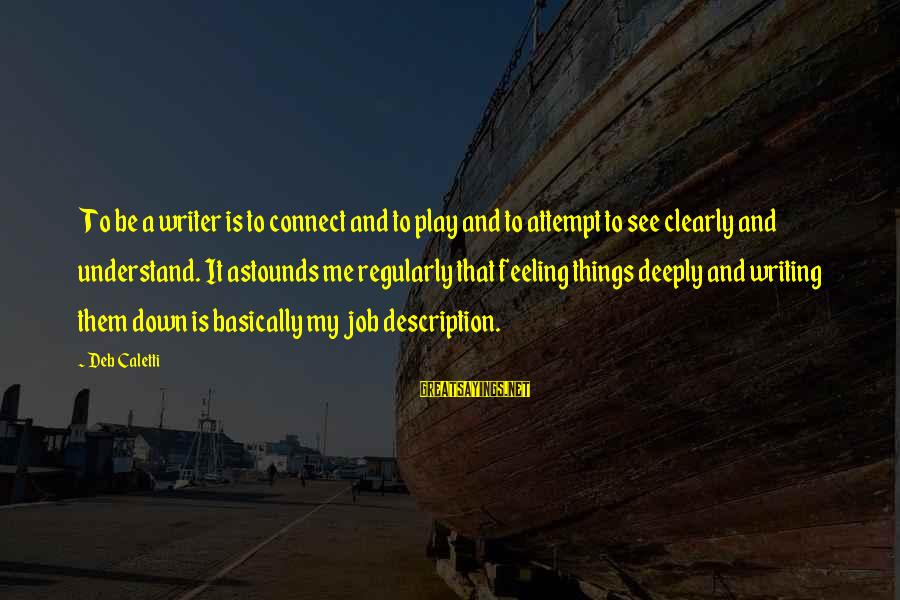 Feeling Things Deeply Sayings By Deb Caletti: To be a writer is to connect and to play and to attempt to see