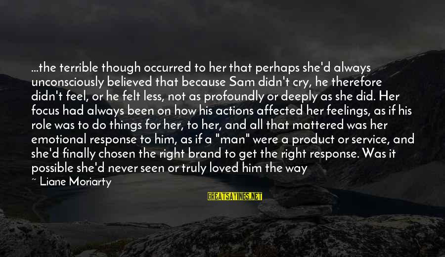 Feeling Things Deeply Sayings By Liane Moriarty: ...the terrible though occurred to her that perhaps she'd always unconsciously believed that because Sam