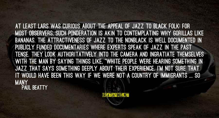 Feeling Things Deeply Sayings By Paul Beatty: At least Lars was curious about the appeal of jazz to black folk; for most