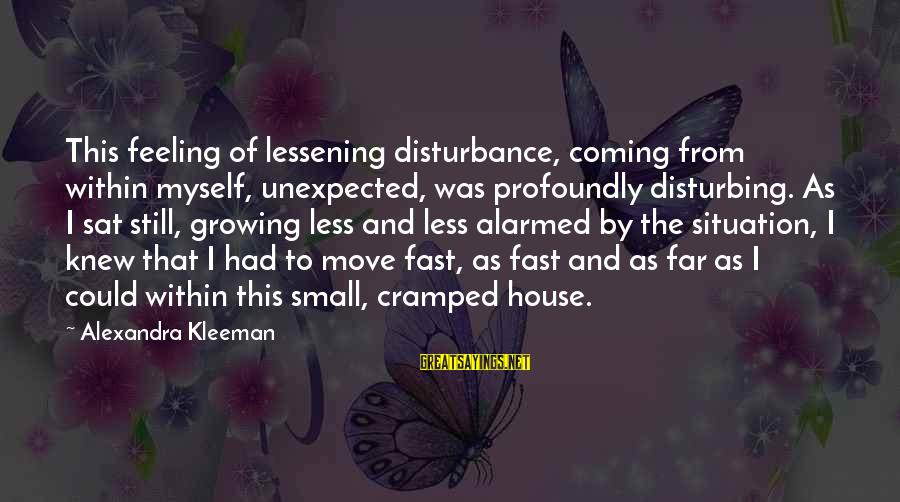 Feeling Trapped Sayings By Alexandra Kleeman: This feeling of lessening disturbance, coming from within myself, unexpected, was profoundly disturbing. As I