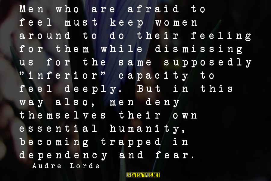 Feeling Trapped Sayings By Audre Lorde: Men who are afraid to feel must keep women around to do their feeling for