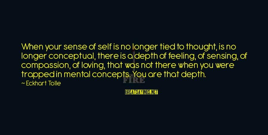 Feeling Trapped Sayings By Eckhart Tolle: When your sense of self is no longer tied to thought, is no longer conceptual,
