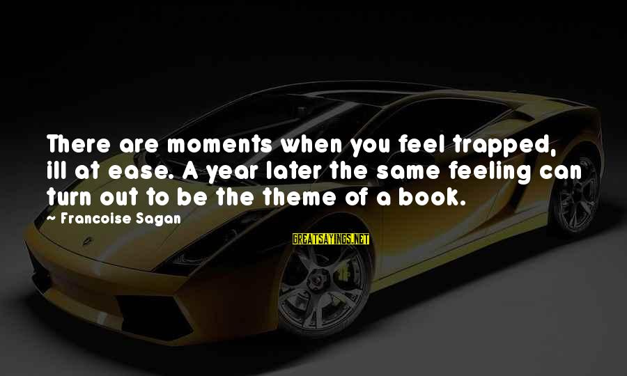 Feeling Trapped Sayings By Francoise Sagan: There are moments when you feel trapped, ill at ease. A year later the same