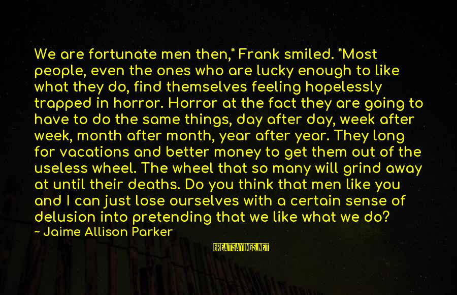 """Feeling Trapped Sayings By Jaime Allison Parker: We are fortunate men then,"""" Frank smiled. """"Most people, even the ones who are lucky"""