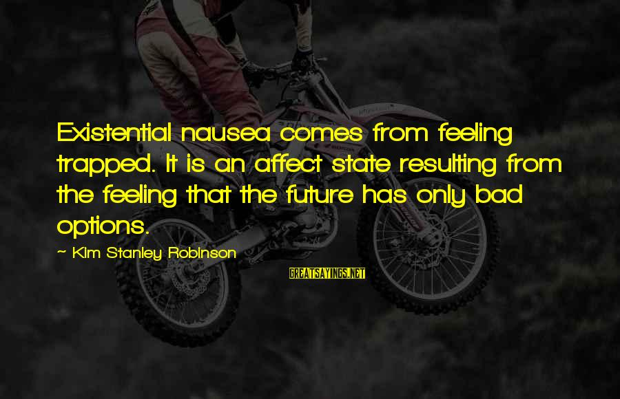 Feeling Trapped Sayings By Kim Stanley Robinson: Existential nausea comes from feeling trapped. It is an affect state resulting from the feeling