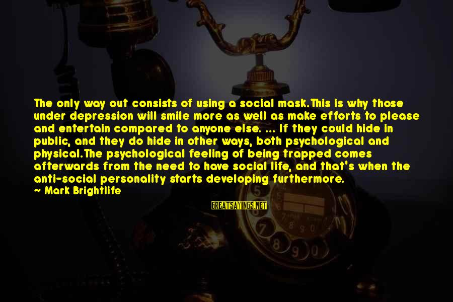 Feeling Trapped Sayings By Mark Brightlife: The only way out consists of using a social mask.This is why those under depression