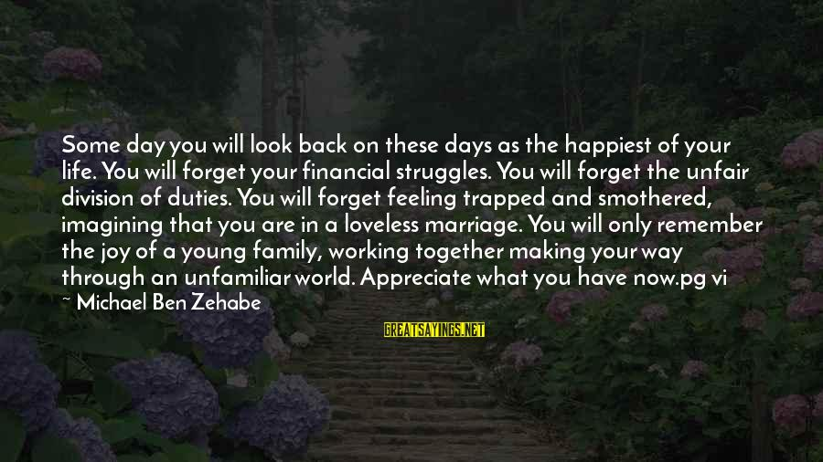 Feeling Trapped Sayings By Michael Ben Zehabe: Some day you will look back on these days as the happiest of your life.