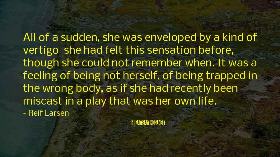 Feeling Trapped Sayings By Reif Larsen: All of a sudden, she was enveloped by a kind of vertigo she had felt
