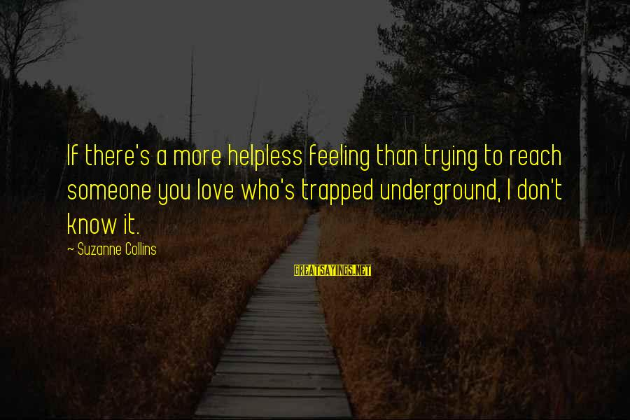 Feeling Trapped Sayings By Suzanne Collins: If there's a more helpless feeling than trying to reach someone you love who's trapped