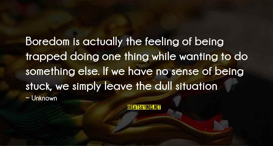 Feeling Trapped Sayings By Unknown: Boredom is actually the feeling of being trapped doing one thing while wanting to do