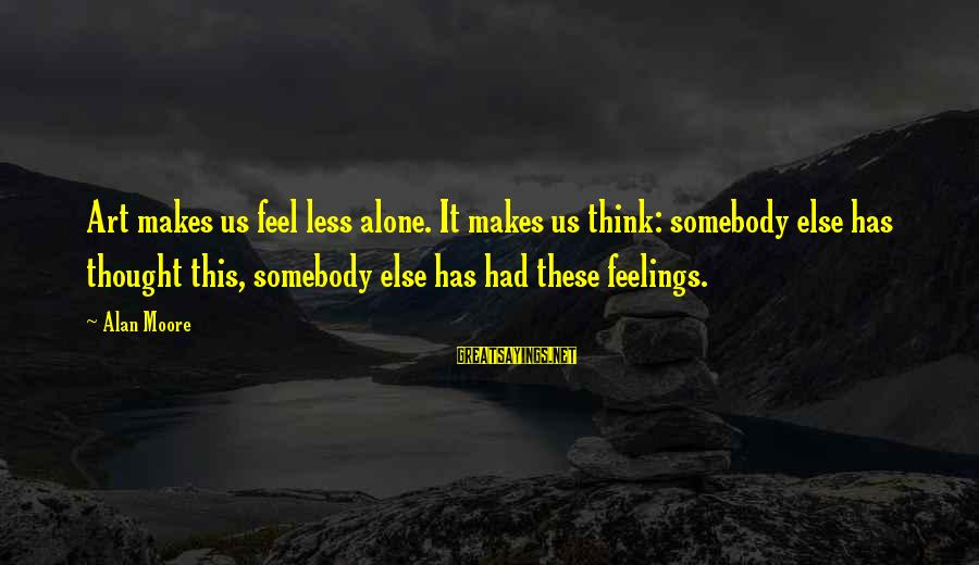 Feelings Alone Sayings By Alan Moore: Art makes us feel less alone. It makes us think: somebody else has thought this,